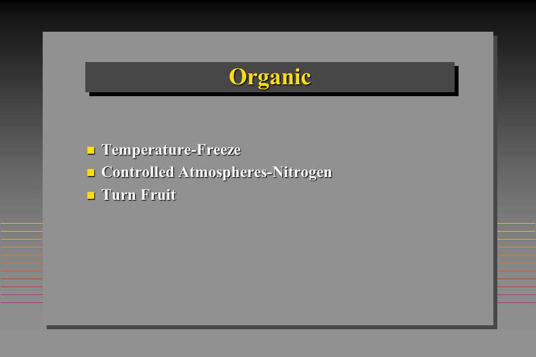 OrganicOrganic n Temperature-Freeze n Controlled Atmospheres-Nitrogen n Turn Fruit