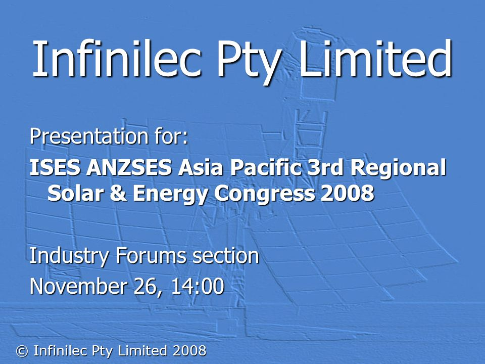 © Infinilec Pty Limited 2008 Infinilec Pty Limited Presentation for: ISES ANZSES Asia Pacific 3rd Regional Solar & Energy Congress 2008 Industry Forums section November 26, 14:00