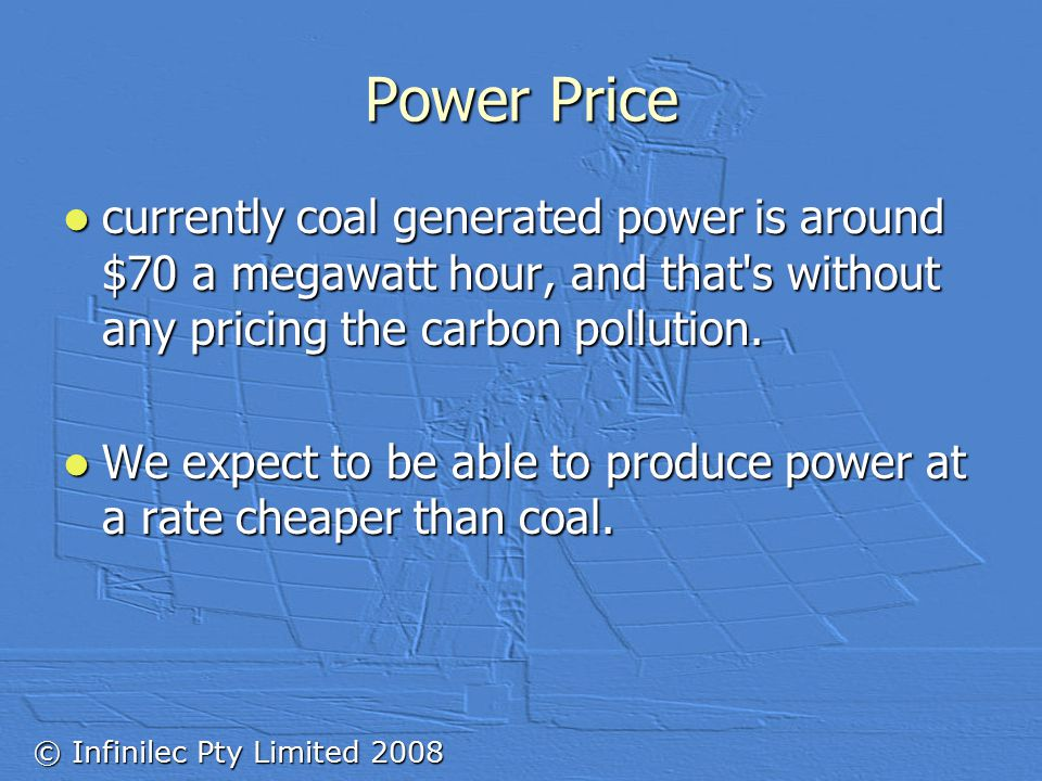 © Infinilec Pty Limited 2008 Power Price currently coal generated power is around $70 a megawatt hour, and that s without any pricing the carbon pollution.