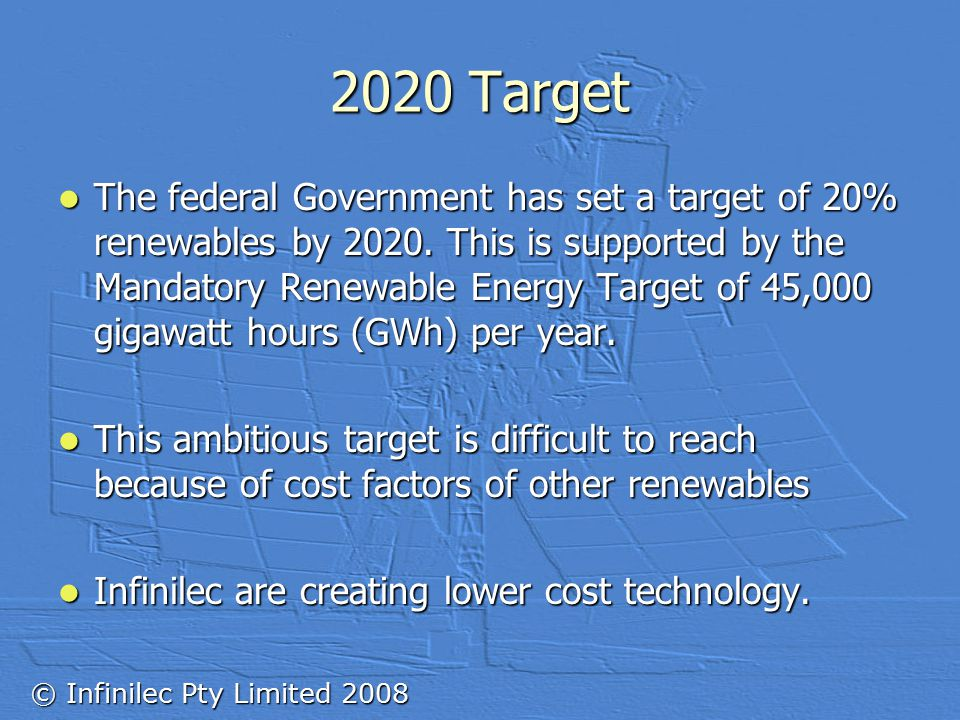 © Infinilec Pty Limited 2008 2020 Target The federal Government has set a target of 20% renewables by 2020.