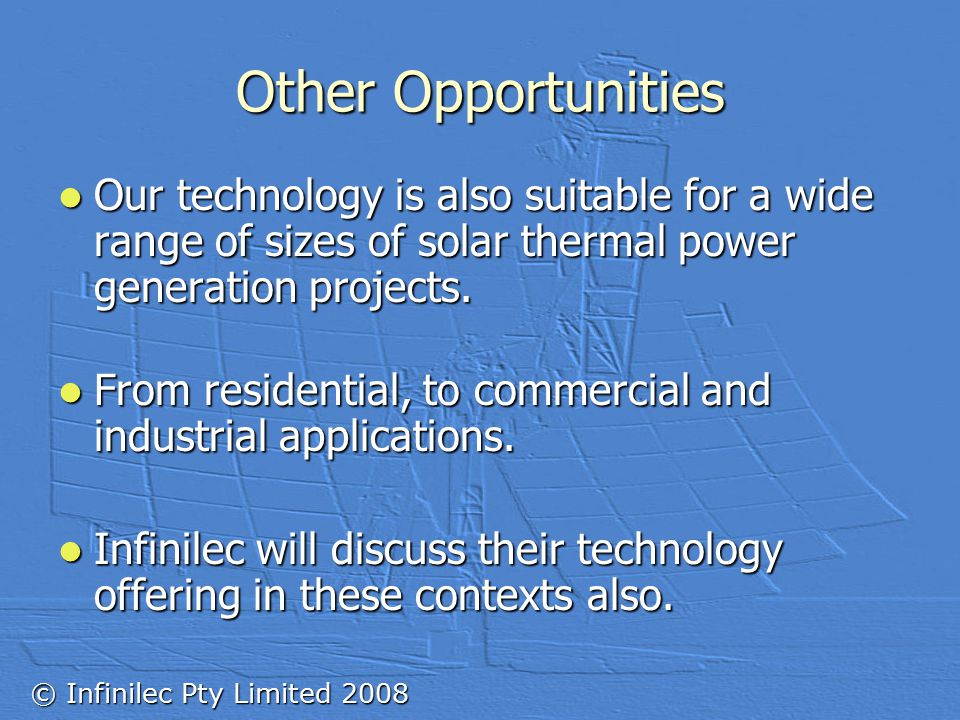 © Infinilec Pty Limited 2008 Other Opportunities Our technology is also suitable for a wide range of sizes of solar thermal power generation projects.