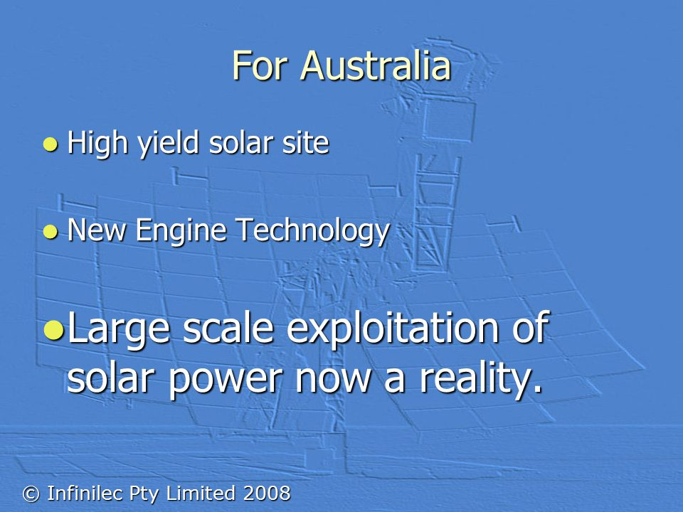 © Infinilec Pty Limited 2008 High yield solar site High yield solar site New Engine Technology New Engine Technology Large scale exploitation of solar power now a reality.