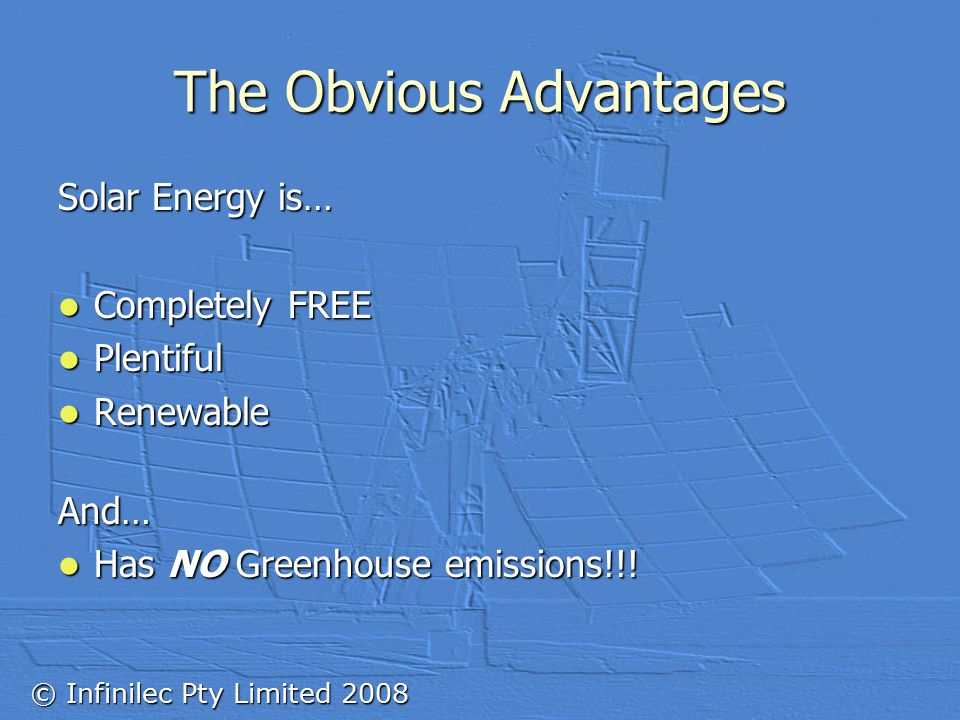 © Infinilec Pty Limited 2008 The Obvious Advantages Solar Energy is… Completely FREE Completely FREE Plentiful Plentiful Renewable RenewableAnd… Has NO Greenhouse emissions!!.