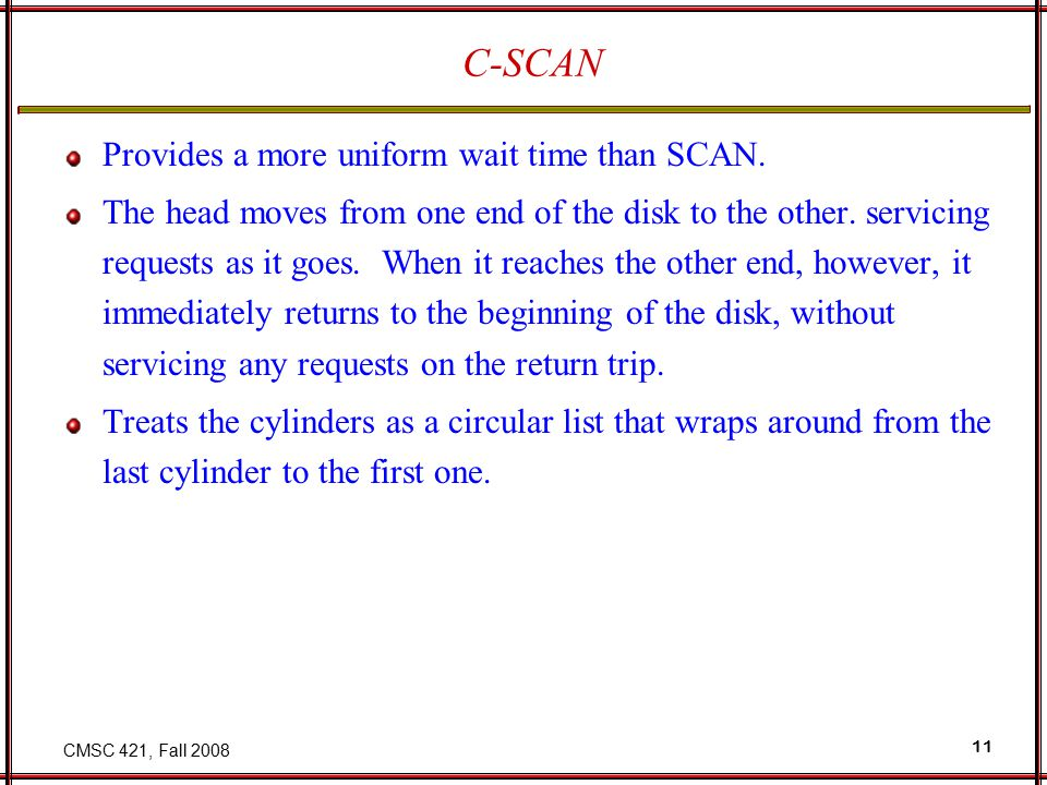 CMSC 421, Fall 2008 11 C-SCAN Provides a more uniform wait time than SCAN.