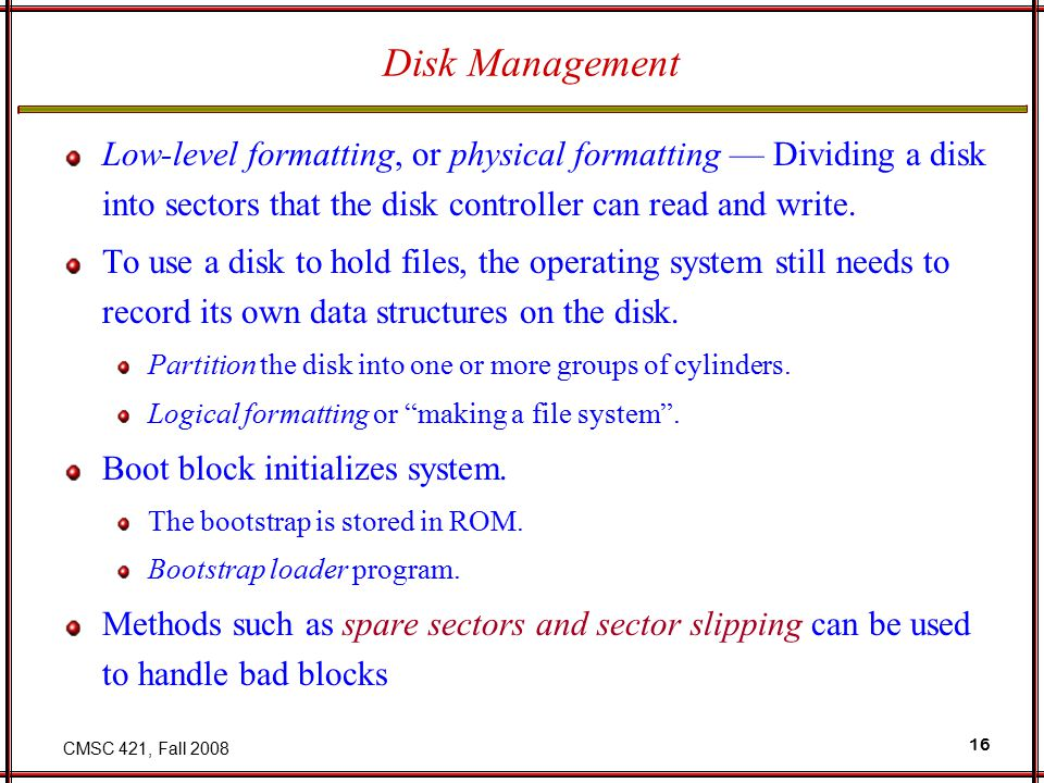 CMSC 421, Fall 2008 16 Disk Management Low-level formatting, or physical formatting — Dividing a disk into sectors that the disk controller can read and write.