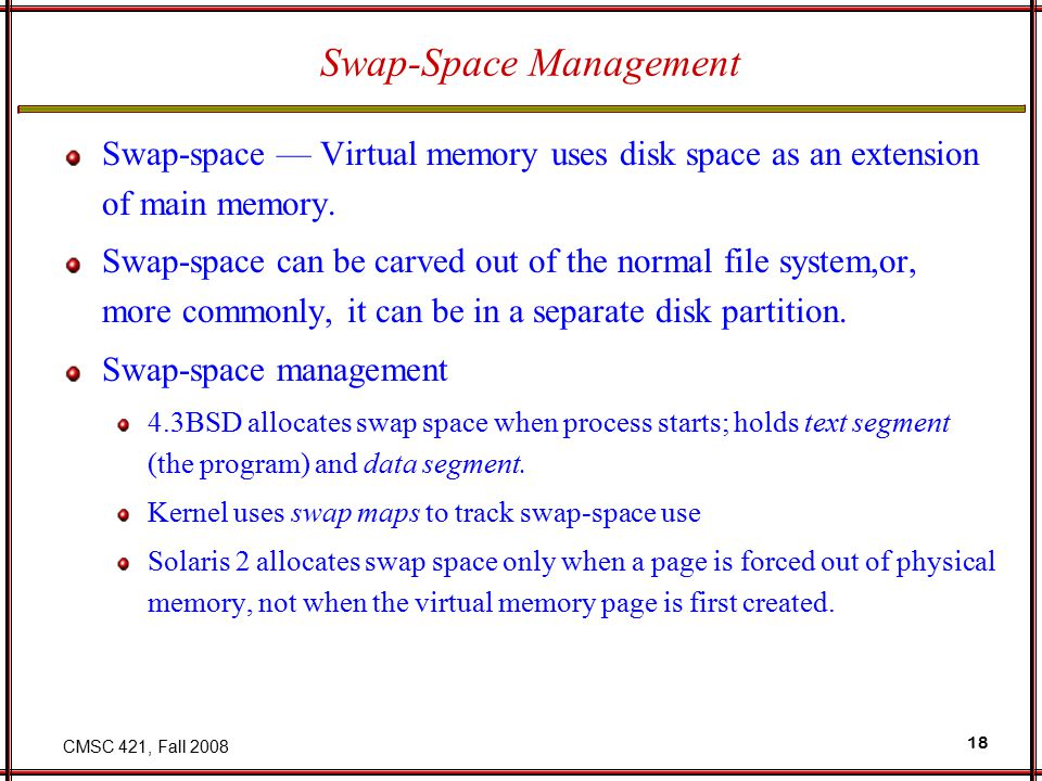 CMSC 421, Fall 2008 18 Swap-Space Management Swap-space — Virtual memory uses disk space as an extension of main memory.