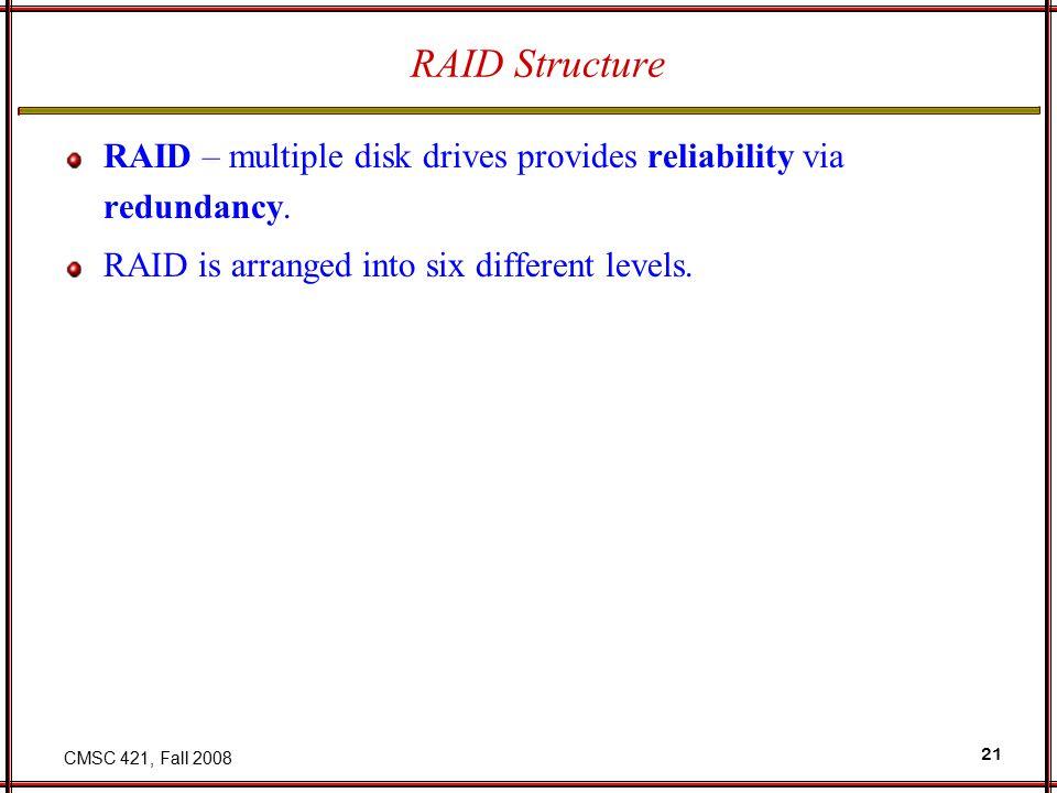 CMSC 421, Fall 2008 21 RAID Structure RAID – multiple disk drives provides reliability via redundancy.