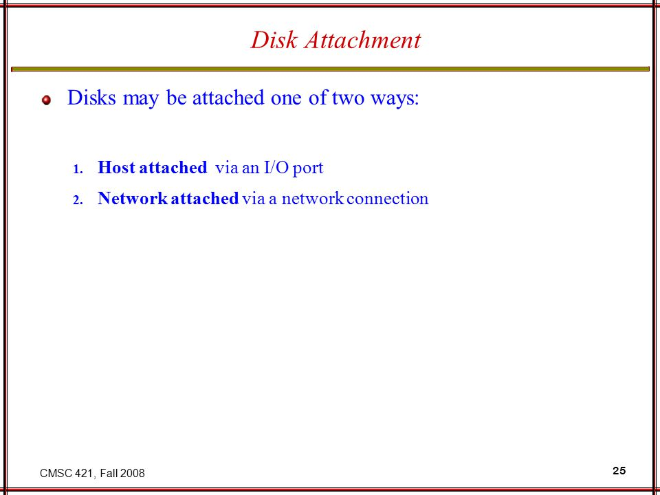 CMSC 421, Fall 2008 25 Disk Attachment Disks may be attached one of two ways: 1.