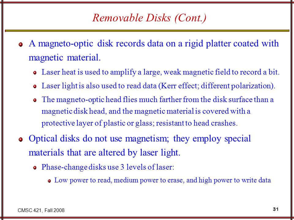 CMSC 421, Fall 2008 31 Removable Disks (Cont.) A magneto-optic disk records data on a rigid platter coated with magnetic material.