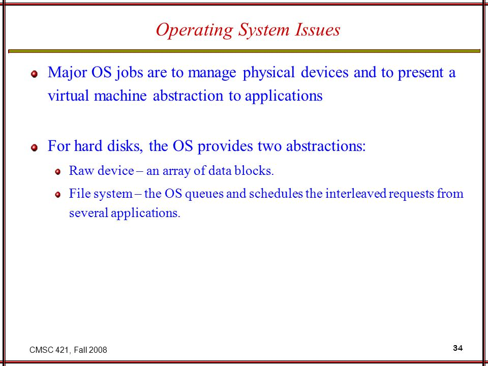 CMSC 421, Fall 2008 34 Operating System Issues Major OS jobs are to manage physical devices and to present a virtual machine abstraction to applications For hard disks, the OS provides two abstractions: Raw device – an array of data blocks.