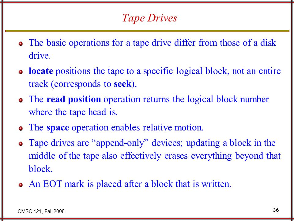 CMSC 421, Fall 2008 36 Tape Drives The basic operations for a tape drive differ from those of a disk drive.
