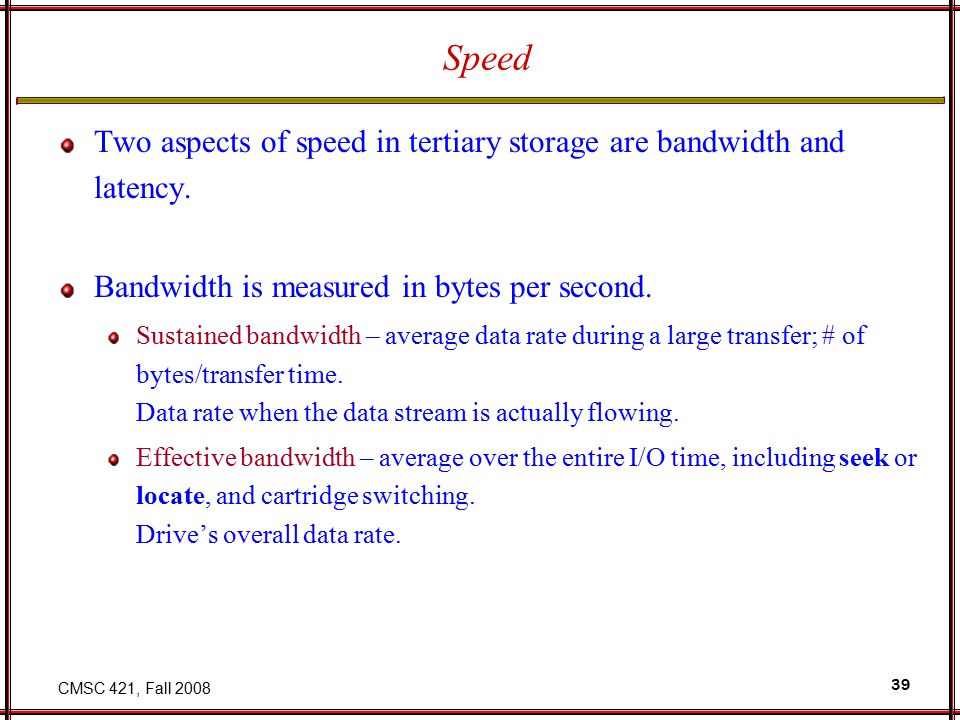 CMSC 421, Fall 2008 39 Speed Two aspects of speed in tertiary storage are bandwidth and latency.