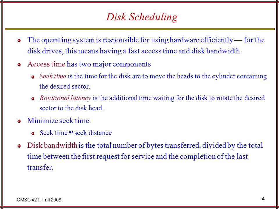CMSC 421, Fall 2008 15 Selecting a Disk-Scheduling Algorithm SSTF is common and has a natural appeal SCAN and C-SCAN perform better for systems that place a heavy load on the disk.