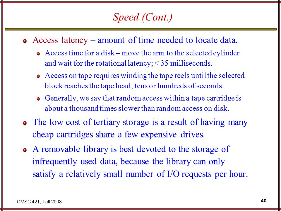 CMSC 421, Fall 2008 40 Speed (Cont.) Access latency – amount of time needed to locate data.