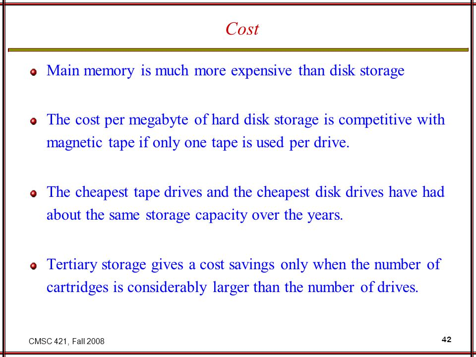 CMSC 421, Fall 2008 42 Cost Main memory is much more expensive than disk storage The cost per megabyte of hard disk storage is competitive with magnetic tape if only one tape is used per drive.