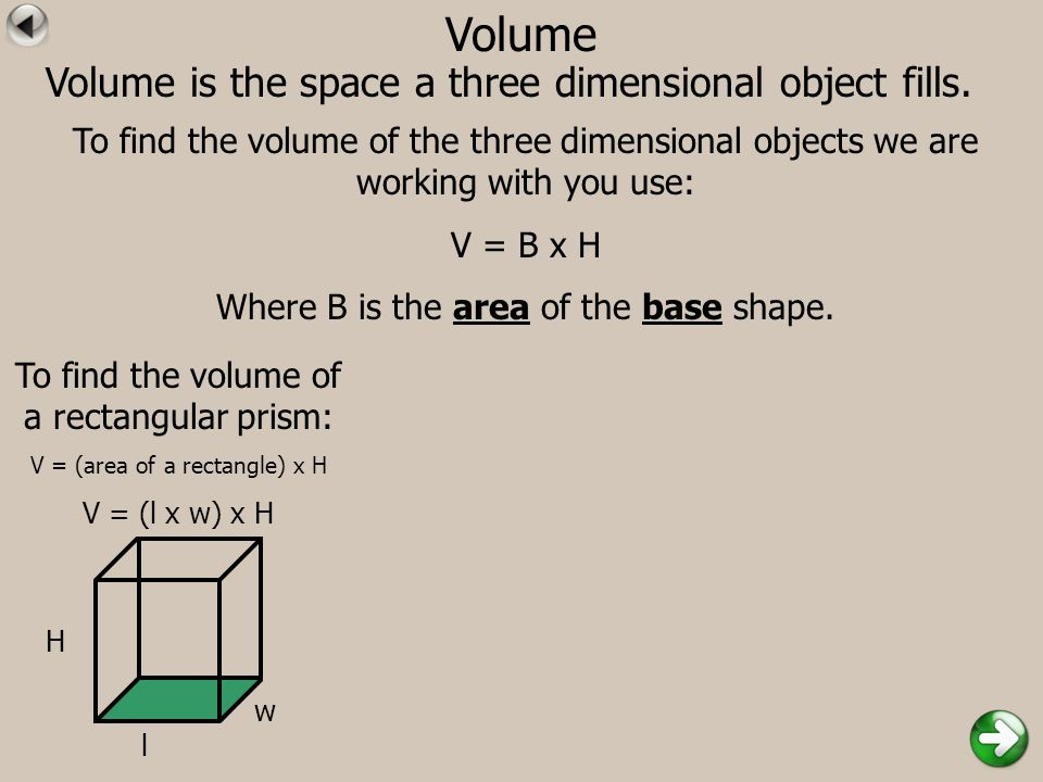 Volume Volume is the space a three dimensional object fills. To find the volume of the three dimensional objects we are working with you use: V = B x