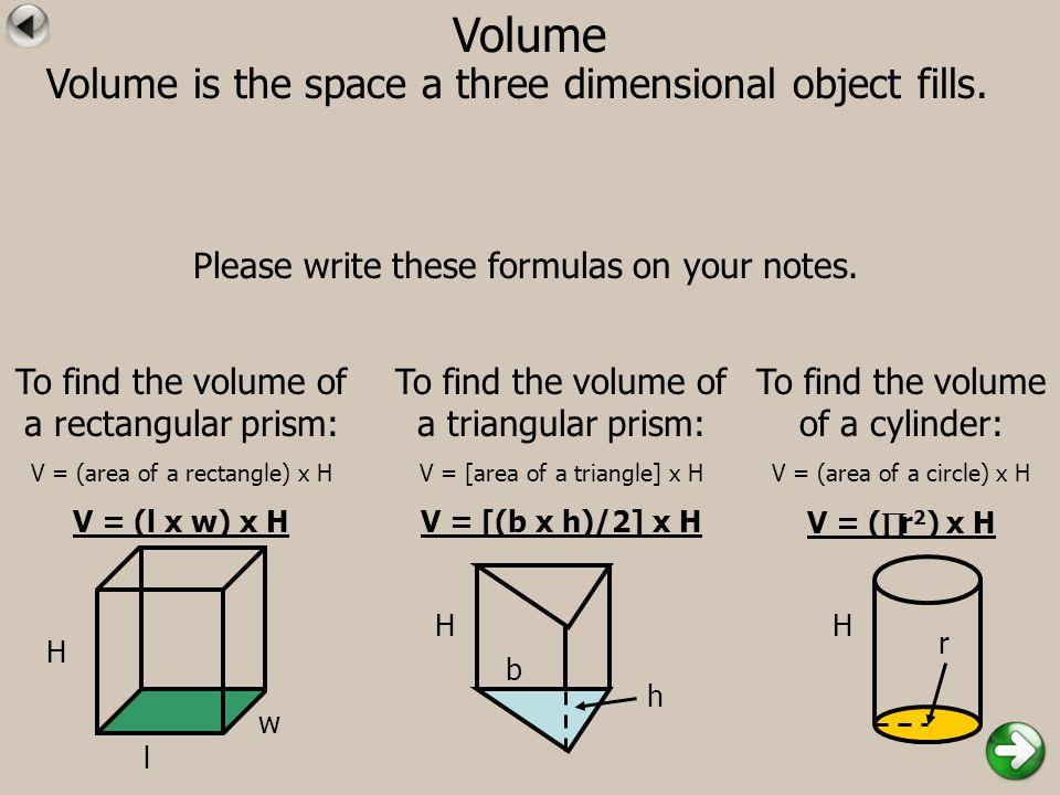 Volume Volume is the space a three dimensional object fills. Please write these formulas on your notes. To find the volume of a rectangular prism: V =