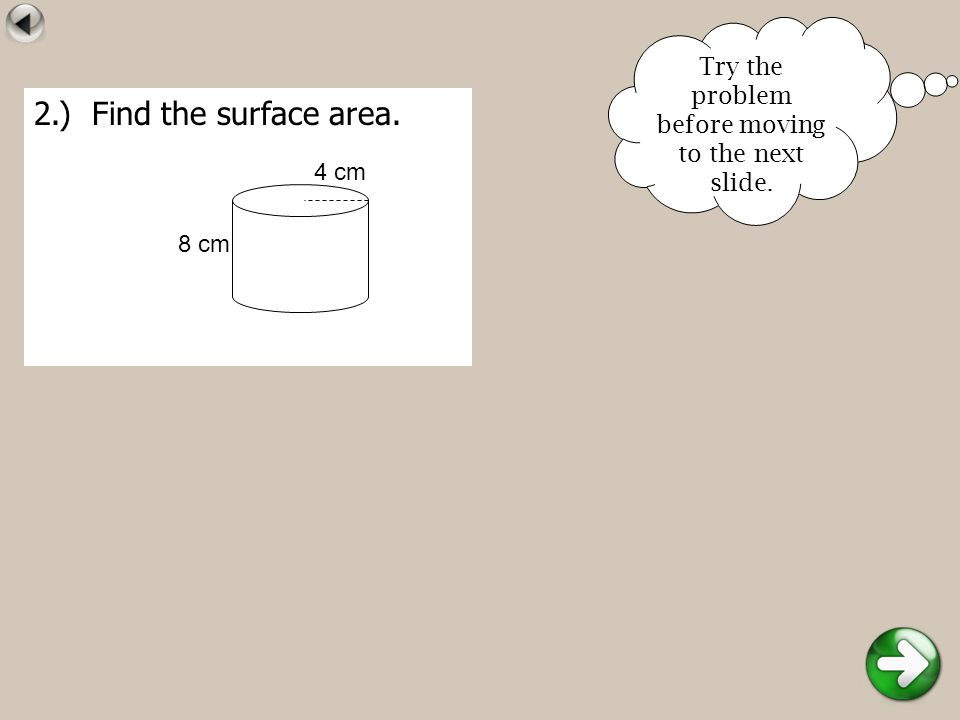 2.) Find the surface area. 8 cm 4 cm Try the problem before moving to the next slide.