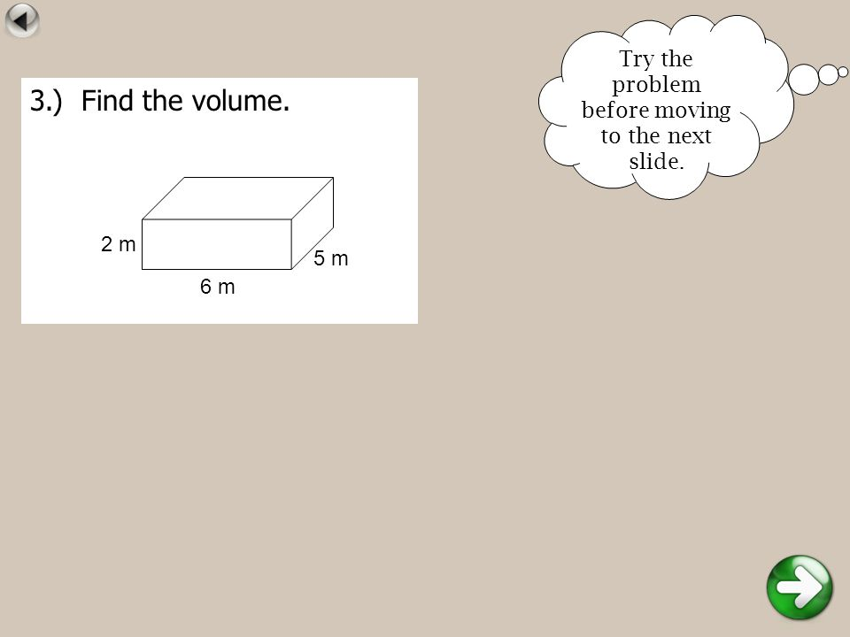3.) Find the volume. 5 m 6 m 2 m Try the problem before moving to the next slide.