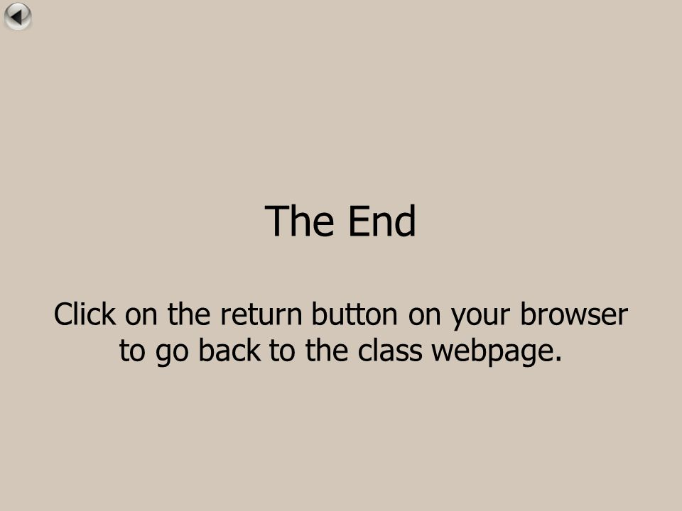 The End Click on the return button on your browser to go back to the class webpage.