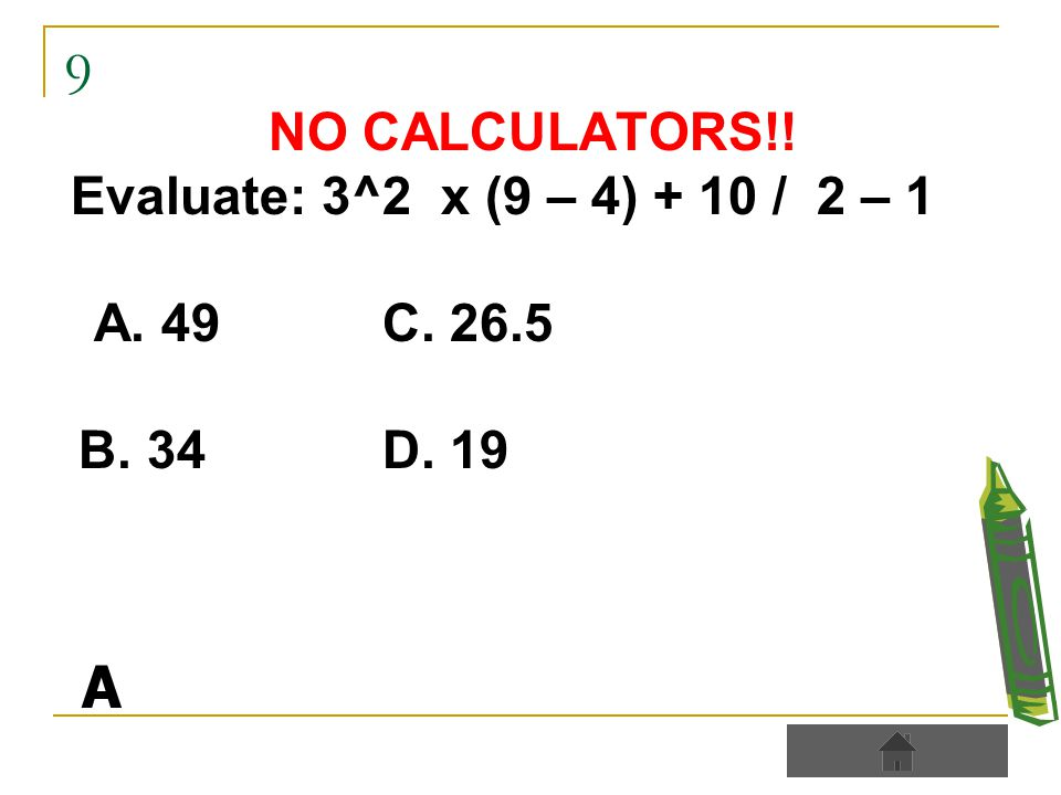 9 NO CALCULATORS!! Evaluate: 3^2 x (9 – 4) + 10 / 2 – 1 A. 49C. 26.5 B. 34D. 19 A