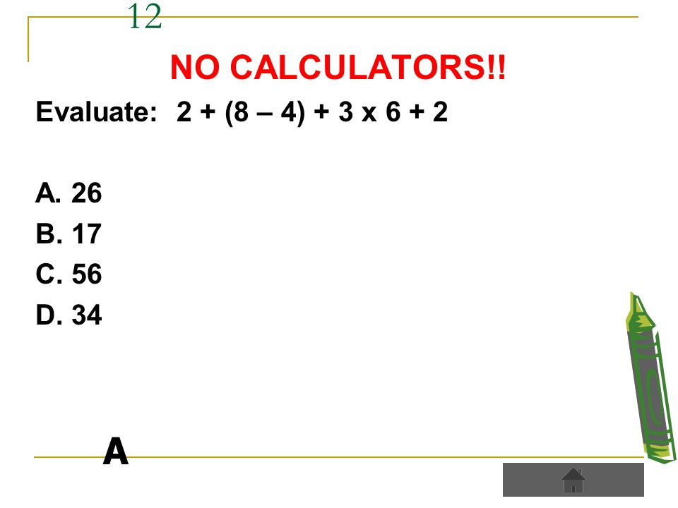 12 NO CALCULATORS!! Evaluate: 2 + (8 – 4) + 3 x 6 + 2 A. 26 B. 17 C. 56 D. 34 A