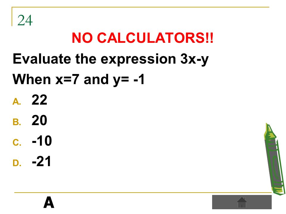 24 NO CALCULATORS!! Evaluate the expression 3x-y When x=7 and y= -1 A. 22 B. 20 C. -10 D. -21 A