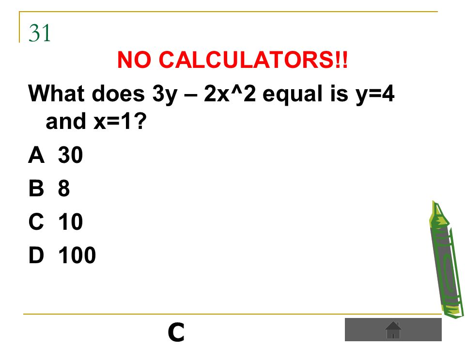 31 NO CALCULATORS!! What does 3y – 2x^2 equal is y=4 and x=1 A 30 B 8 C 10 D 100 C