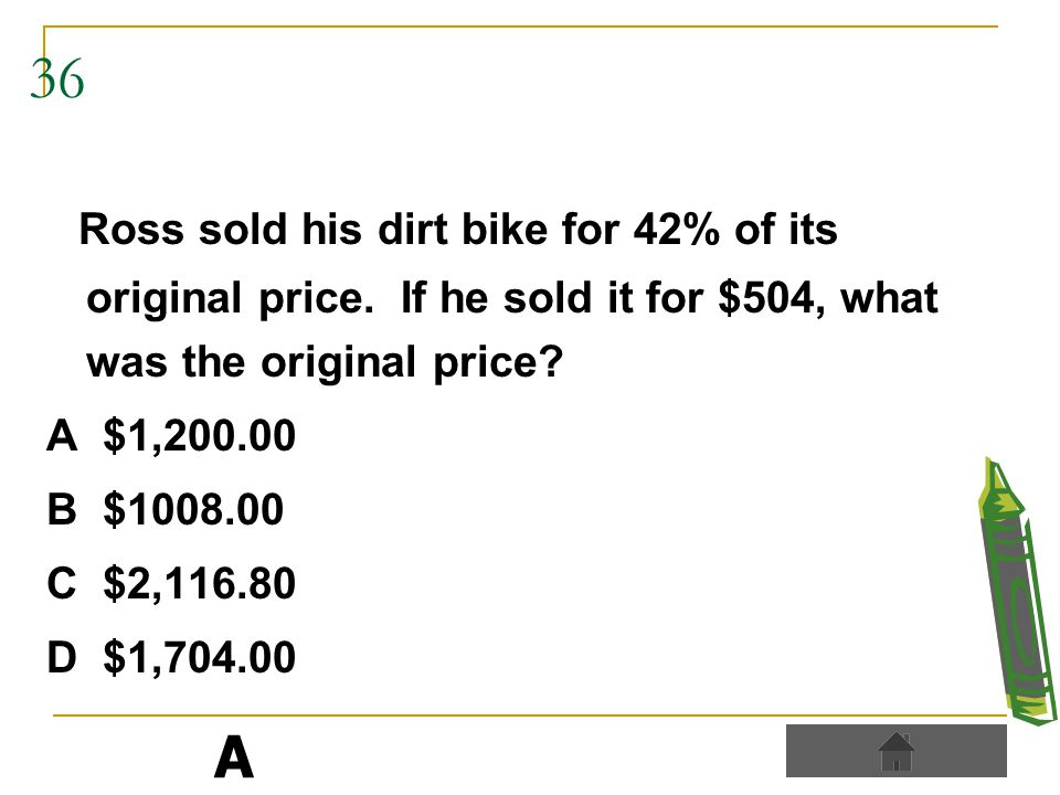 36 Ross sold his dirt bike for 42% of its original price.