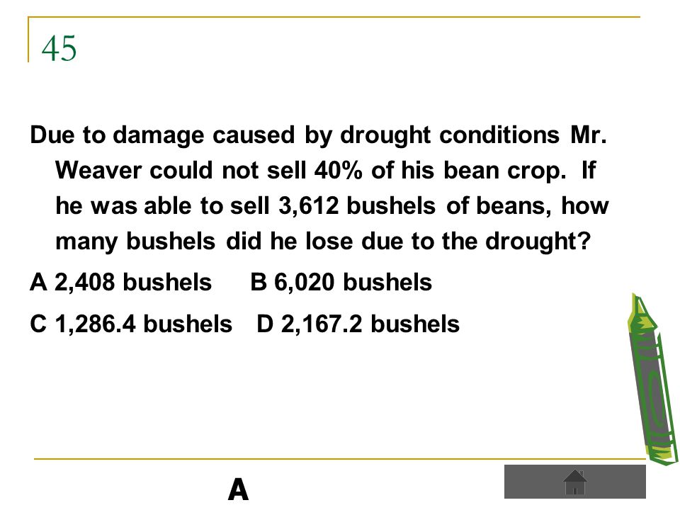 45 Due to damage caused by drought conditions Mr. Weaver could not sell 40% of his bean crop.