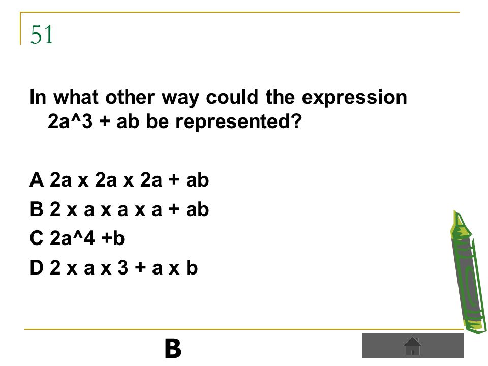 51 In what other way could the expression 2a^3 + ab be represented.
