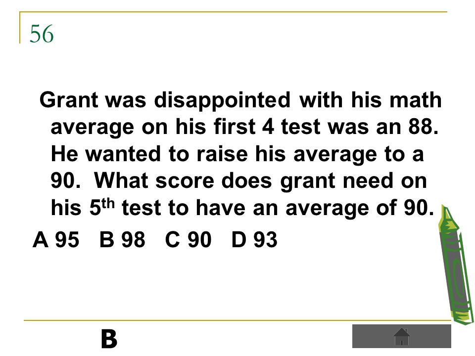 56 Grant was disappointed with his math average on his first 4 test was an 88.