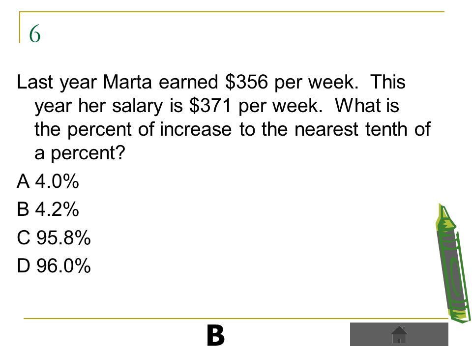 6 Last year Marta earned $356 per week. This year her salary is $371 per week.