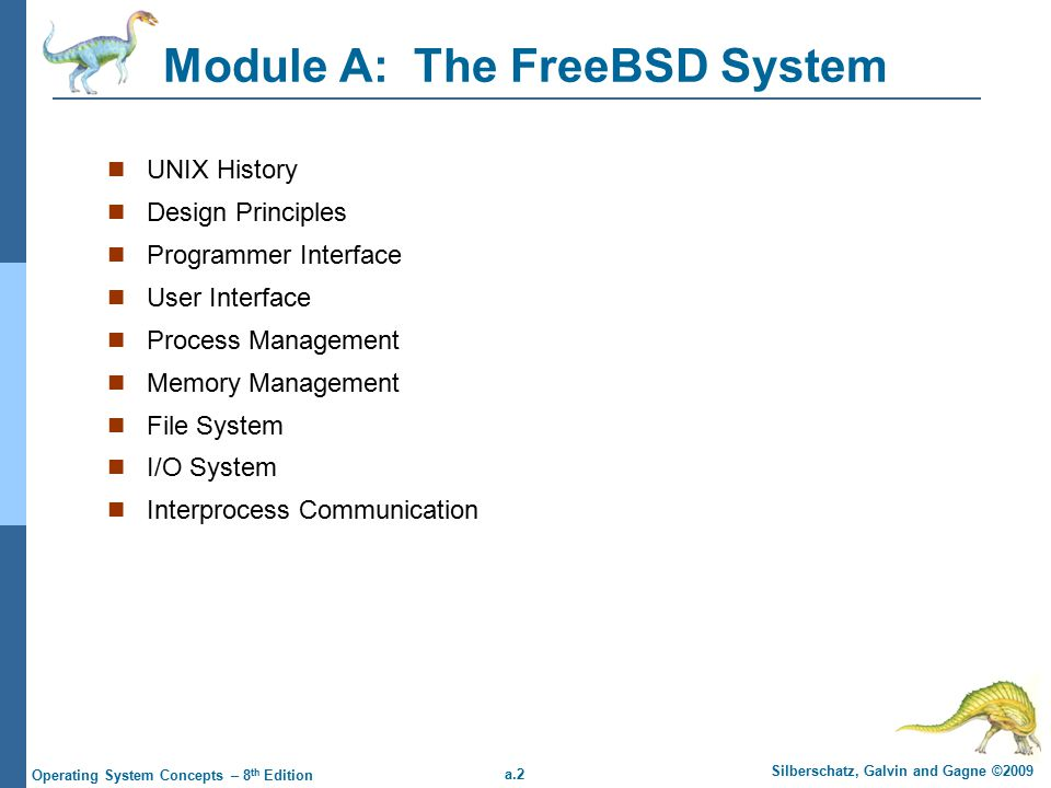a.2 Silberschatz, Galvin and Gagne ©2009 Operating System Concepts – 8 th Edition Module A: The FreeBSD System UNIX History Design Principles Programmer Interface User Interface Process Management Memory Management File System I/O System Interprocess Communication
