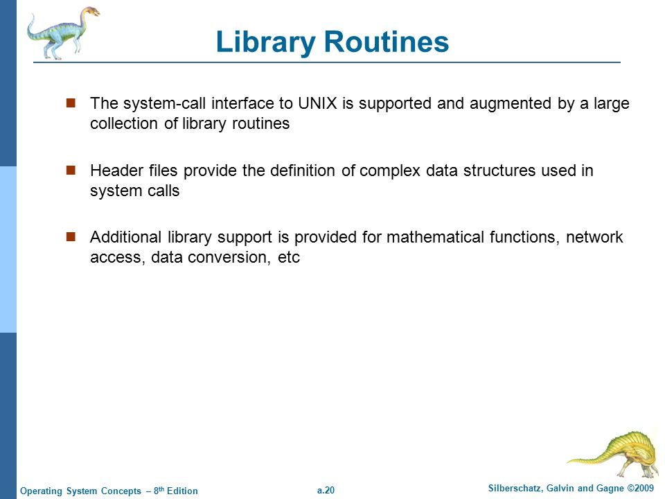 a.20 Silberschatz, Galvin and Gagne ©2009 Operating System Concepts – 8 th Edition Library Routines The system-call interface to UNIX is supported and augmented by a large collection of library routines Header files provide the definition of complex data structures used in system calls Additional library support is provided for mathematical functions, network access, data conversion, etc