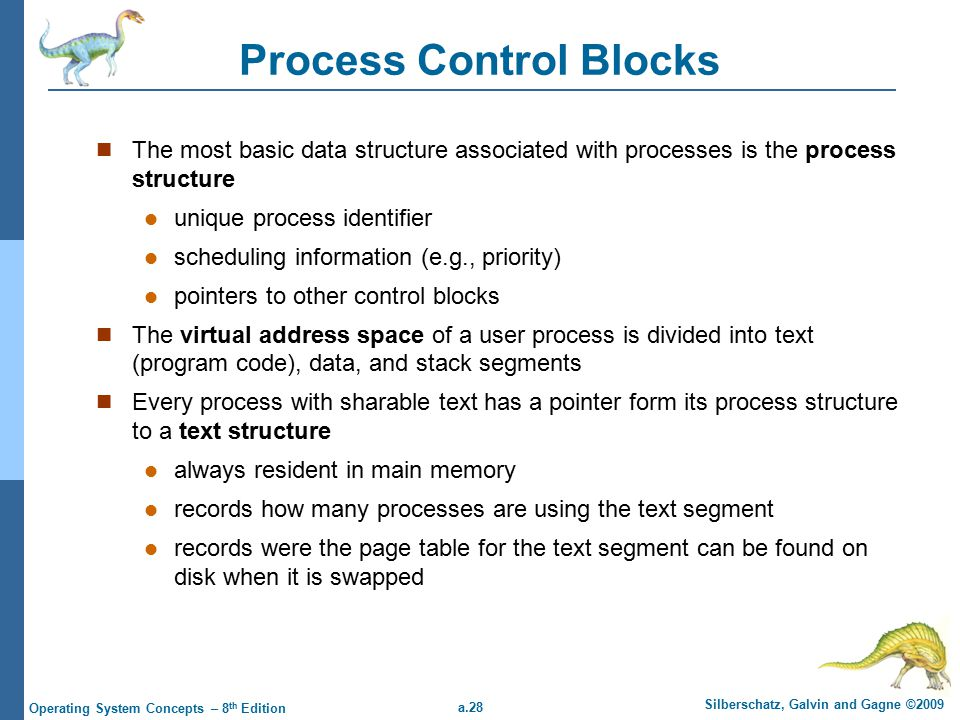 a.28 Silberschatz, Galvin and Gagne ©2009 Operating System Concepts – 8 th Edition Process Control Blocks The most basic data structure associated with processes is the process structure unique process identifier scheduling information (e.g., priority) pointers to other control blocks The virtual address space of a user process is divided into text (program code), data, and stack segments Every process with sharable text has a pointer form its process structure to a text structure always resident in main memory records how many processes are using the text segment records were the page table for the text segment can be found on disk when it is swapped