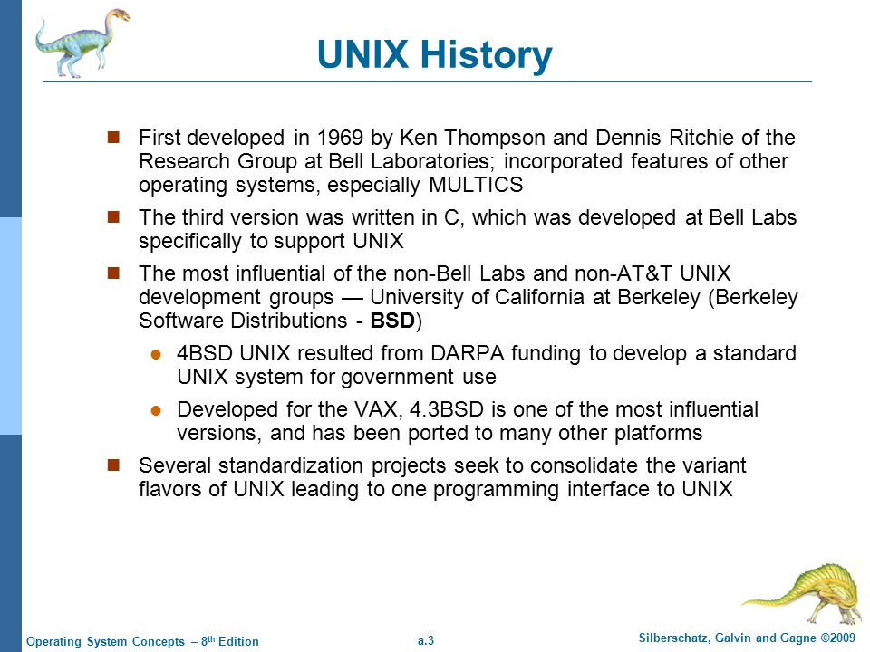 a.3 Silberschatz, Galvin and Gagne ©2009 Operating System Concepts – 8 th Edition UNIX History First developed in 1969 by Ken Thompson and Dennis Ritchie of the Research Group at Bell Laboratories; incorporated features of other operating systems, especially MULTICS The third version was written in C, which was developed at Bell Labs specifically to support UNIX The most influential of the non-Bell Labs and non-AT&T UNIX development groups — University of California at Berkeley (Berkeley Software Distributions - BSD) 4BSD UNIX resulted from DARPA funding to develop a standard UNIX system for government use Developed for the VAX, 4.3BSD is one of the most influential versions, and has been ported to many other platforms Several standardization projects seek to consolidate the variant flavors of UNIX leading to one programming interface to UNIX