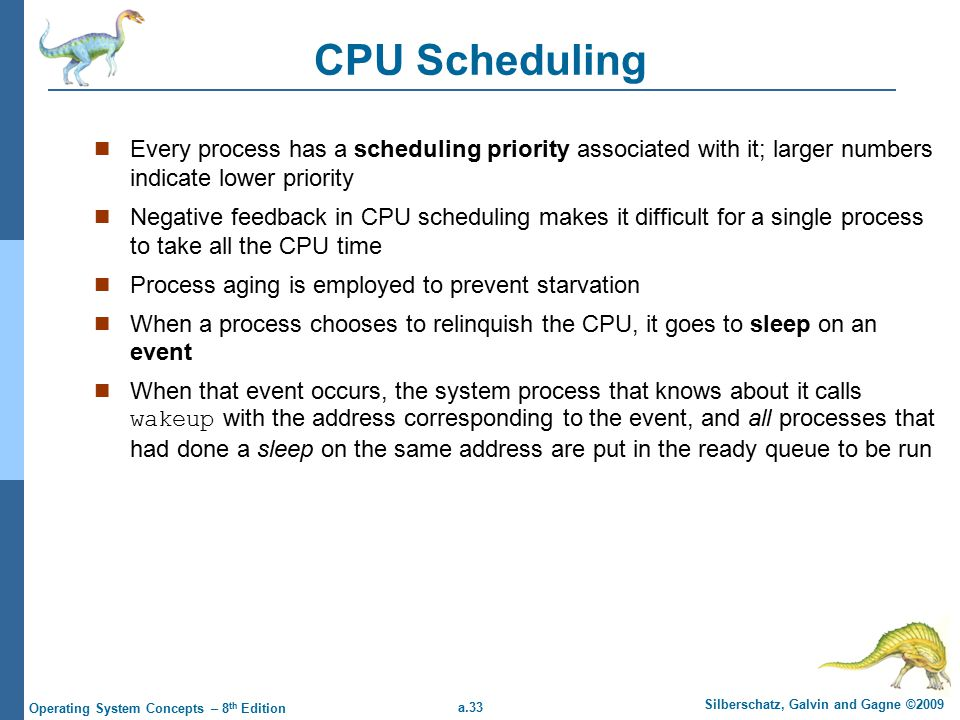a.33 Silberschatz, Galvin and Gagne ©2009 Operating System Concepts – 8 th Edition CPU Scheduling Every process has a scheduling priority associated with it; larger numbers indicate lower priority Negative feedback in CPU scheduling makes it difficult for a single process to take all the CPU time Process aging is employed to prevent starvation When a process chooses to relinquish the CPU, it goes to sleep on an event When that event occurs, the system process that knows about it calls wakeup with the address corresponding to the event, and all processes that had done a sleep on the same address are put in the ready queue to be run