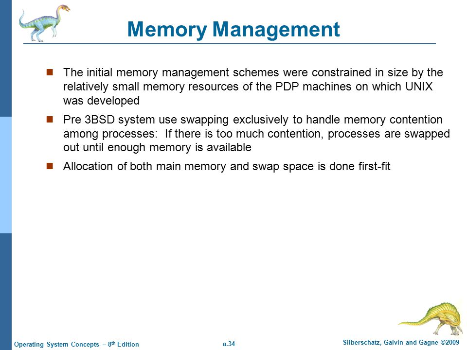 a.34 Silberschatz, Galvin and Gagne ©2009 Operating System Concepts – 8 th Edition Memory Management The initial memory management schemes were constrained in size by the relatively small memory resources of the PDP machines on which UNIX was developed Pre 3BSD system use swapping exclusively to handle memory contention among processes: If there is too much contention, processes are swapped out until enough memory is available Allocation of both main memory and swap space is done first-fit