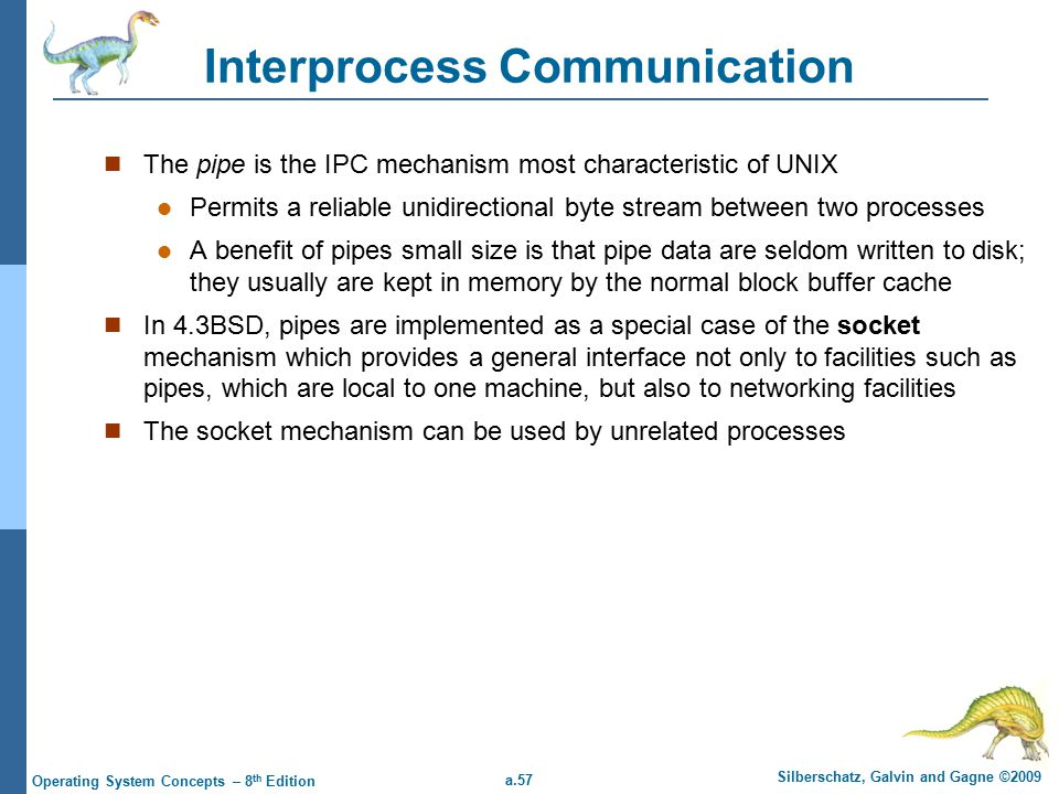 a.57 Silberschatz, Galvin and Gagne ©2009 Operating System Concepts – 8 th Edition Interprocess Communication The pipe is the IPC mechanism most characteristic of UNIX Permits a reliable unidirectional byte stream between two processes A benefit of pipes small size is that pipe data are seldom written to disk; they usually are kept in memory by the normal block buffer cache In 4.3BSD, pipes are implemented as a special case of the socket mechanism which provides a general interface not only to facilities such as pipes, which are local to one machine, but also to networking facilities The socket mechanism can be used by unrelated processes