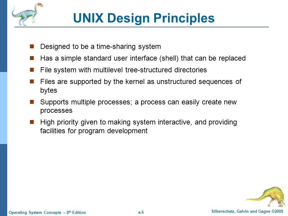 a.37 Silberschatz, Galvin and Gagne ©2009 Operating System Concepts – 8 th Edition File System The UNIX file system supports two main objects: files and directories Directories are just files with a special format, so the representation of a file is the basic UNIX concept