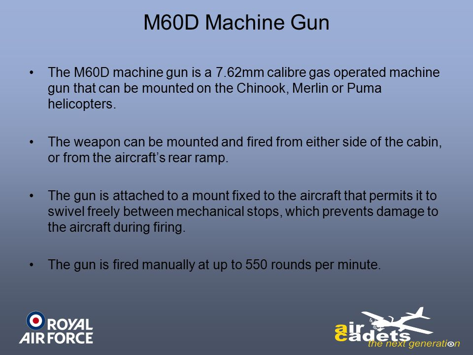 M60D Machine Gun The M60D machine gun is a 7.62mm calibre gas operated machine gun that can be mounted on the Chinook, Merlin or Puma helicopters.