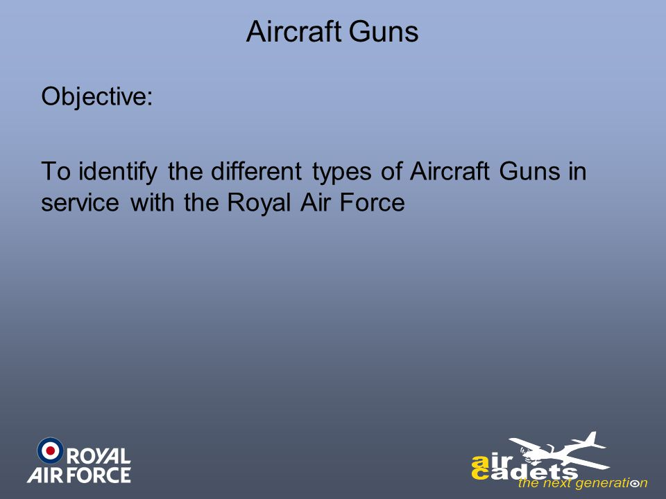 Aircraft Guns Objective: To identify the different types of Aircraft Guns in service with the Royal Air Force