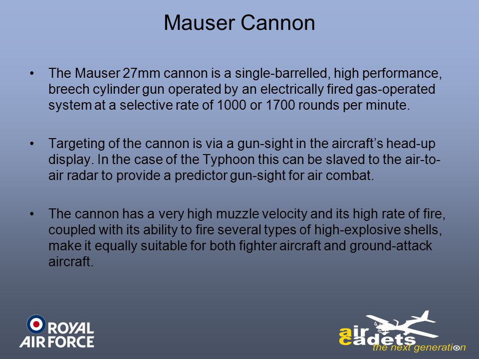The Mauser 27mm cannon is a single-barrelled, high performance, breech cylinder gun operated by an electrically fired gas-operated system at a selective rate of 1000 or 1700 rounds per minute.