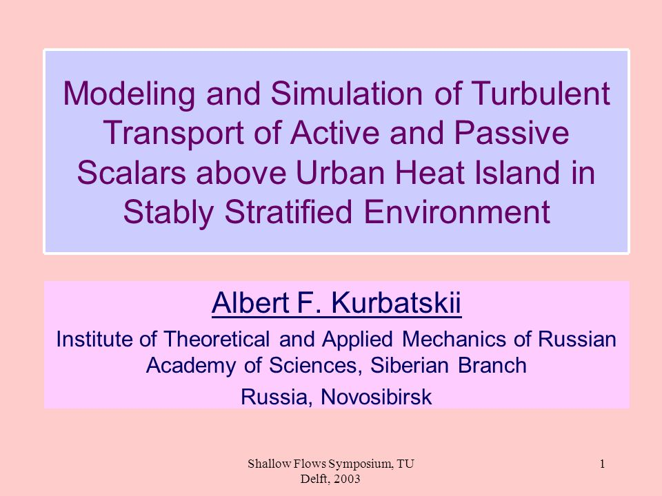 Shallow Flows Symposium, TU Delft, 2003 1 Modeling and Simulation of Turbulent Transport of Active and Passive Scalars above Urban Heat Island in Stably Stratified Environment Albert F.