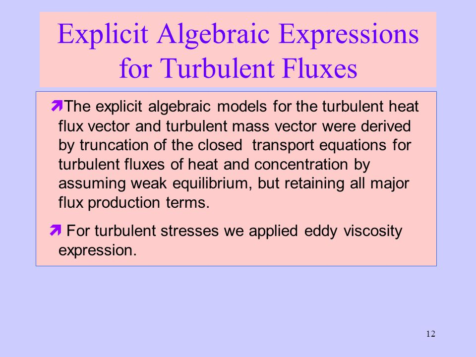 12 Explicit Algebraic Expressions for Turbulent Fluxes  The explicit algebraic models for the turbulent heat flux vector and turbulent mass vector were derived by truncation of the closed transport equations for turbulent fluxes of heat and concentration by assuming weak equilibrium, but retaining all major flux production terms.