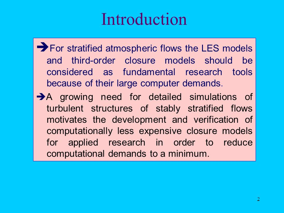 2 Introduction  For stratified atmospheric flows the LES models and third-order closure models should be considered as fundamental research tools because of their large computer demands.