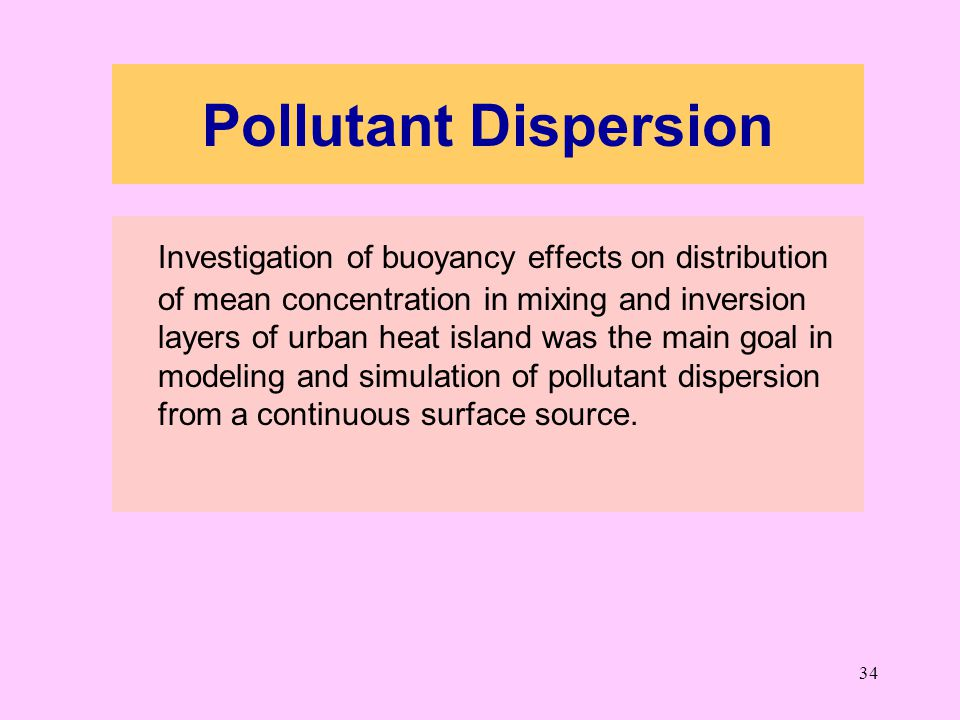 34 Pollutant Dispersion Investigation of buoyancy effects on distribution of mean concentration in mixing and inversion layers of urban heat island was the main goal in modeling and simulation of pollutant dispersion from a continuous surface source.
