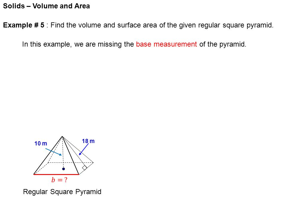 Solids – Volume and Area Regular Square Pyramid 10 m 18 m Example # 5 : Find the volume and surface area of the given regular square pyramid.