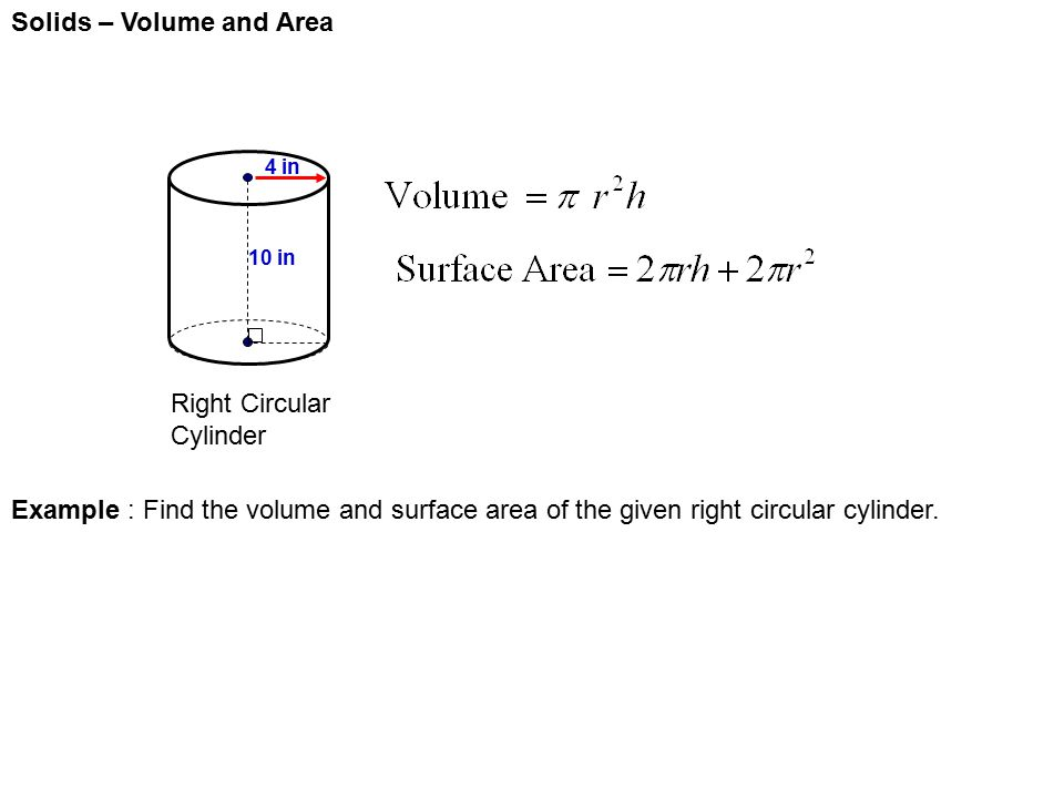 Solids – Volume and Area Right Circular Cylinder 4 in 10 in Example : Find the volume and surface area of the given right circular cylinder.